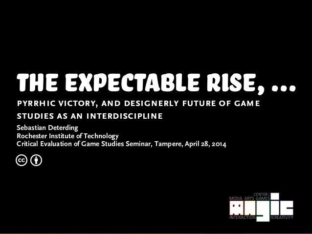 the expectable rise,...pyrrhic victory, and designerly future of game studies as an interdiscipline Sebastian Deterding Ro...