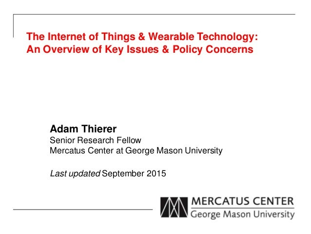 The Internet of Things & Wearable Technology: An Overview of Key Issues & Policy Concerns Adam Thierer Senior Research Fel...