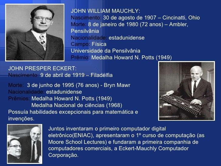 JOHN WILLIAM MAUCHLY: Nascimento:  30 de agosto de 1907 – Cincinatti, Ohio Morte:  8 de janeiro de 1980 (72 anos) – Ambler...