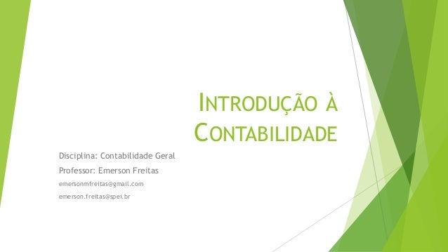 INTRODUÇÃO À CONTABILIDADE Disciplina: Contabilidade Geral Professor: Emerson Freitas emersonmfreitas@gmail.com emerson.fr...