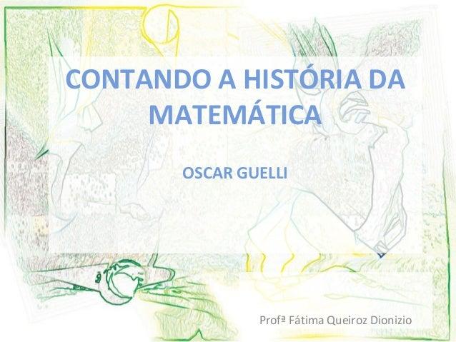 CONTANDO A HISTÓRIA DA  MATEMÁTICA  OSCAR GUELLI  Profª Fátima Queiroz Dionizio