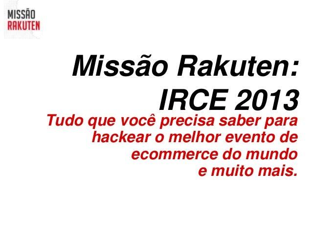 Missão Rakuten:        IRCE 2013Tudo que você precisa saber para     hackear o melhor evento de          ecommerce do mund...