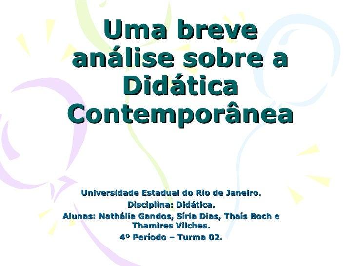 Uma breve análise sobre a Didática Contemporânea Universidade Estadual do Rio de Janeiro. Disciplina: Didática. Alunas: Na...