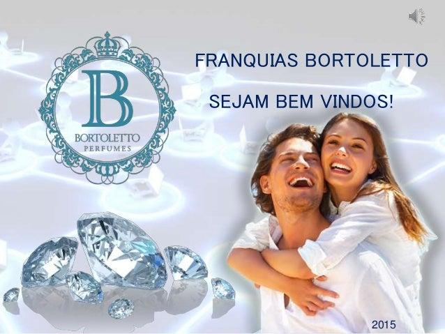 FRANQUIAS BORTOLETTO 2015 SEJAM BEM VINDOS!
