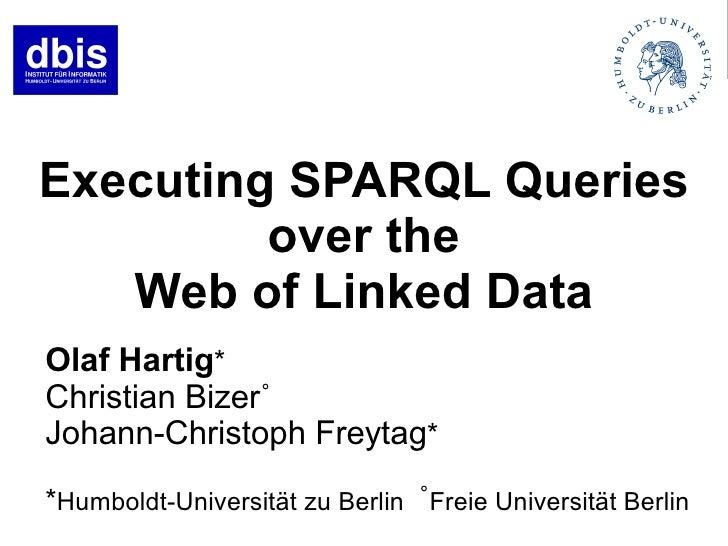 Executing SPARQL Queries          over the    Web of Linked Data Olaf Hartig* Christian Bizer˚ Johann-Christoph Freytag* *...