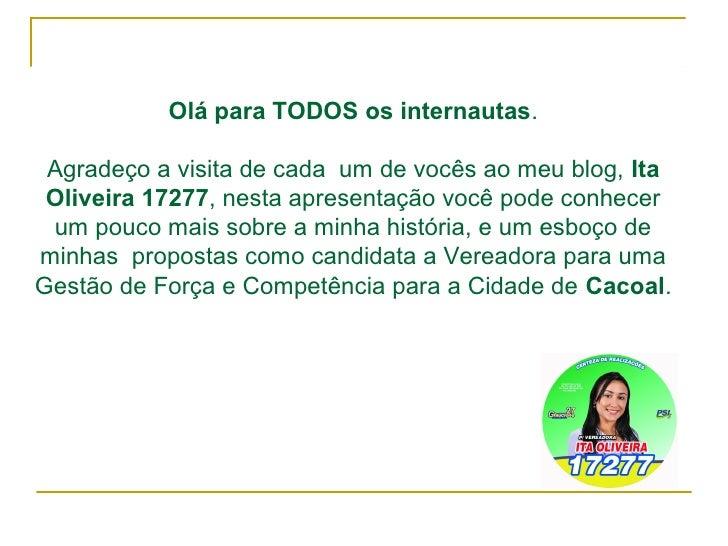 Olá para TODOS os internautas. Agradeço a visita de cada um de vocês ao meu blog, Ita Oliveira 17277, nesta apresentação v...