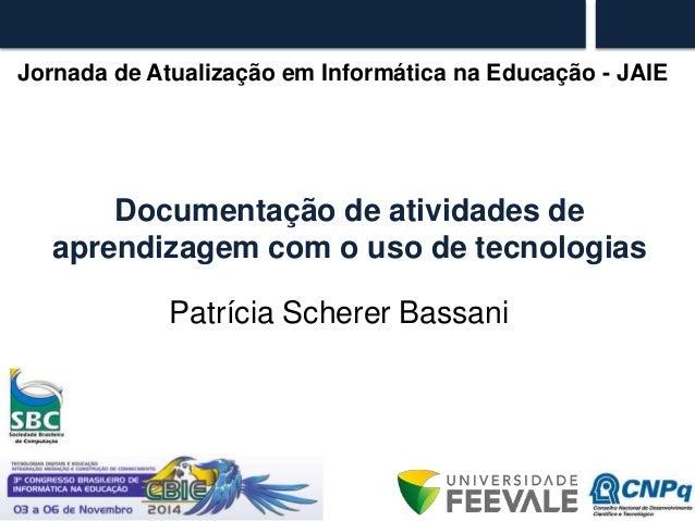 Jornada de Atualização em Informática na Educação - JAIE  Documentação de atividades de  aprendizagem com o uso de tecnolo...