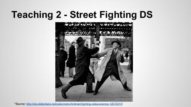 Teaching 2 - Street Fighting DS *Source: http://de.slideshare.net/pskomoroch/street-fighting-data-science-12072010