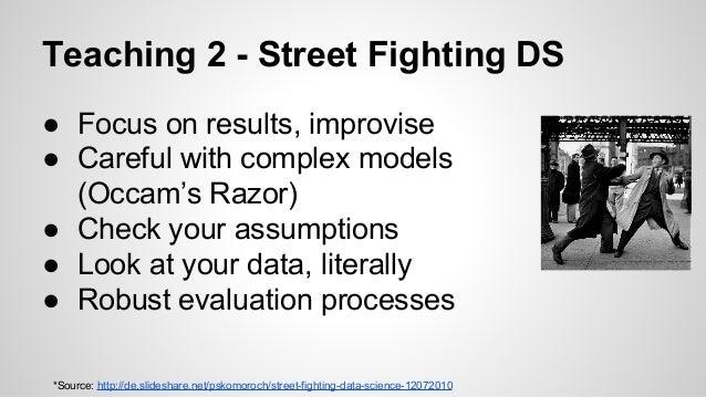 Teaching 2 - Street Fighting DS *Source: http://de.slideshare.net/pskomoroch/street-fighting-data-science-12072010 ● Focus...