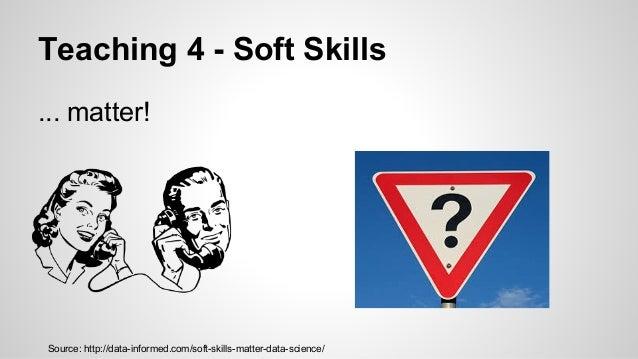Teaching 4 - Soft Skills ... matter! Source: http://data-informed.com/soft-skills-matter-data-science/
