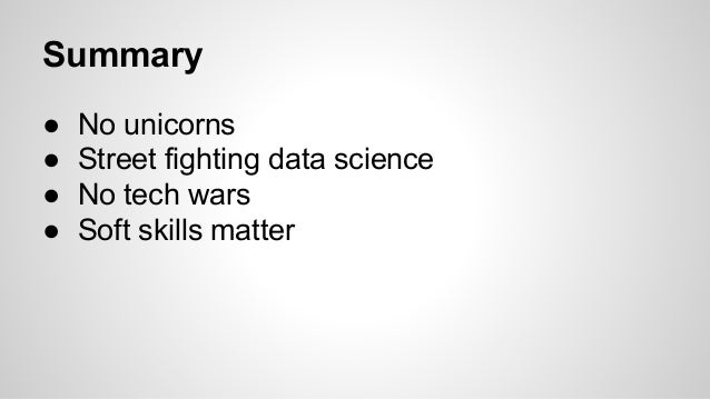 Summary ● No unicorns ● Street fighting data science ● No tech wars ● Soft skills matter