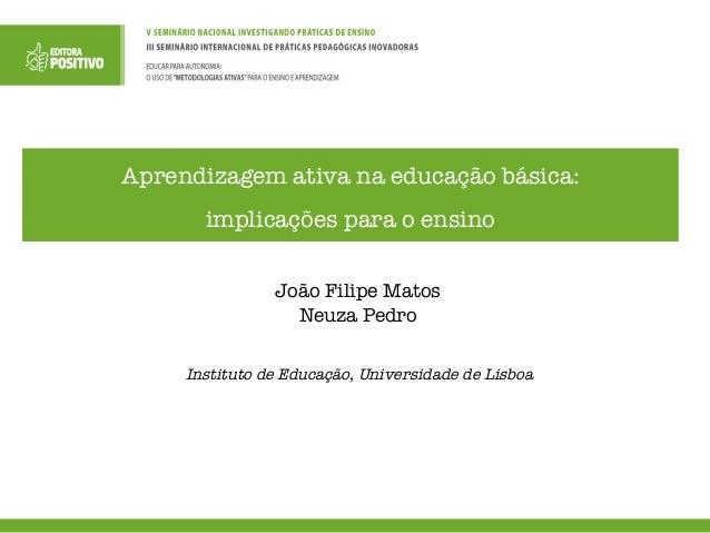 Aprendizagem ativa na educação básica: implicações para o ensino João Filipe Matos Neuza Pedro Instituto de Educação, Univ...