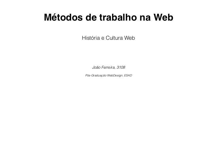 Métodos de trabalho na Web       História e Cultura Web            João Ferreira, 3108        Pós-Graduação WebDesign, ESAD