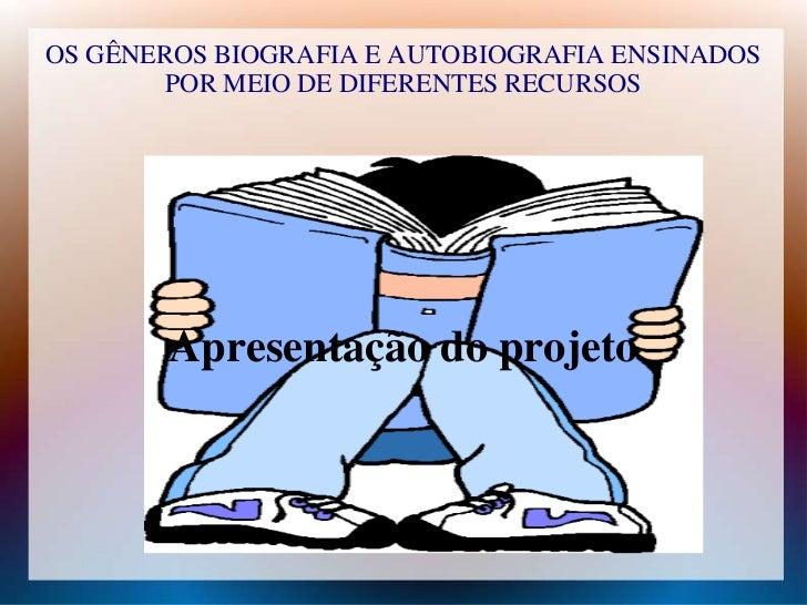 OS GÊNEROS BIOGRAFIA E AUTOBIOGRAFIA ENSINADOS        POR MEIO DE DIFERENTES RECURSOS       Apresentação do projeto