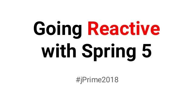 Going Reactive with Spring 5 #jPrime2018