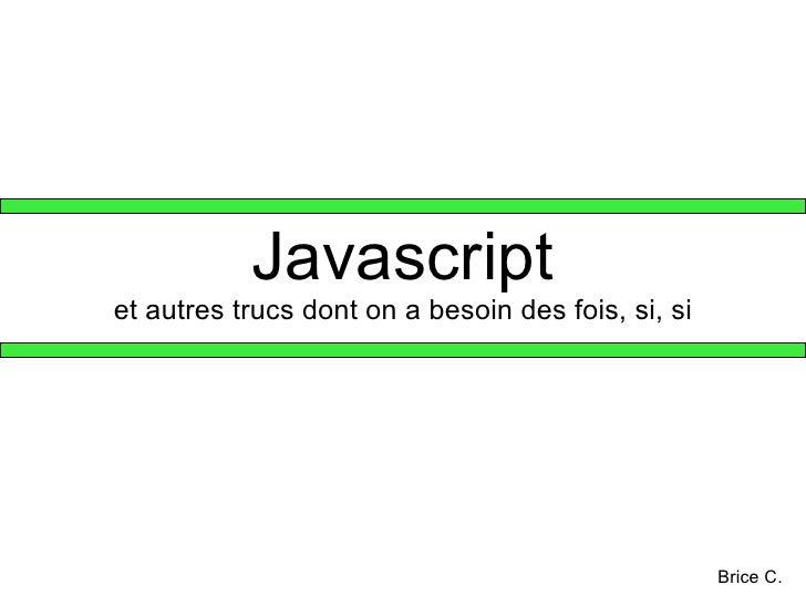 Javascript et autres trucs dont on a besoin des fois, si, si Brice C.