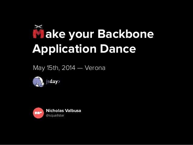 ake your Backbone Application Dance May 15th, 2014 — Verona Nicholas Valbusa @squallstar