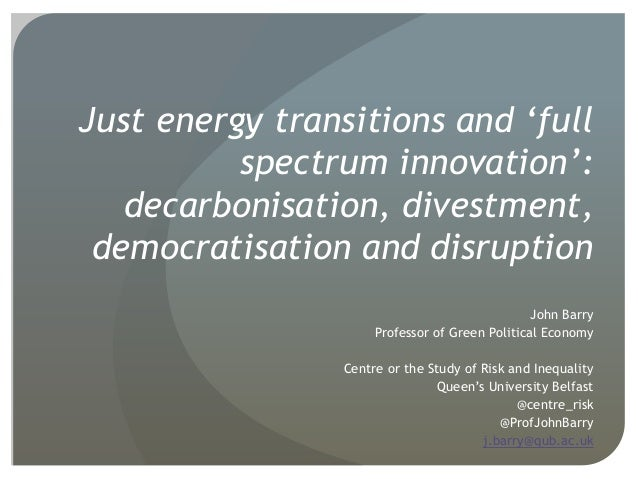 Just energy transitions and 'full spectrum innovation': decarbonisation, divestment, democratisation and disruption John B...