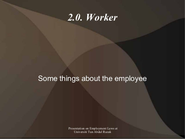 2.0. WorkerSome things about the employee        Presentation on Employment Laws at            Universiti Tun Abdul Razak