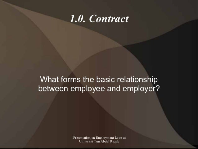 1.0. ContractWhat forms the basic relationshipbetween employee and employer?         Presentation on Employment Laws at   ...