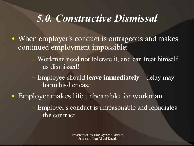 5.0. Constructive Dismissal●   When employers conduct is outrageous and makes    continued employment impossible:        –...
