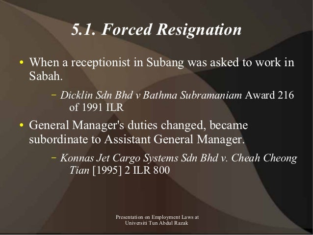 5.1. Forced Resignation●   When a receptionist in Subang was asked to work in    Sabah.        –   Dicklin Sdn Bhd v Bathm...