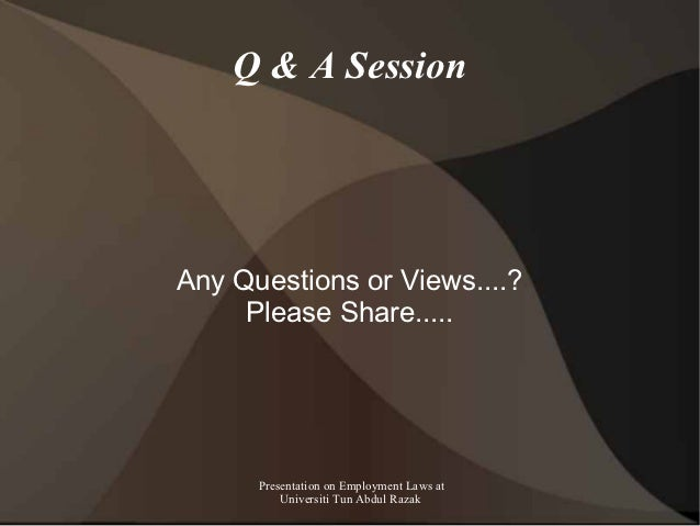 Q & A SessionAny Questions or Views....?     Please Share.....      Presentation on Employment Laws at          Universiti...