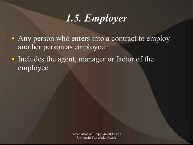 1.5. Employer●   Any person who enters into a contract to employ    another person as employee●   Includes the agent, mana...