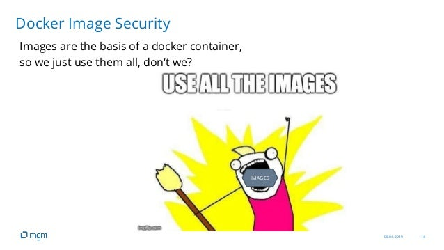08.04.2019 14 Images are the basis of a docker container, so we just use them all, don't we? Docker Image Security IMAGES