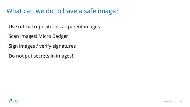 08.04.2019 17 Use official repositories as parent images Scan images! Micro Badger Sign images / verify signatures Do not ...