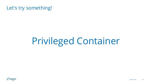 08.04.2019 20 Let's try something! Privileged Container