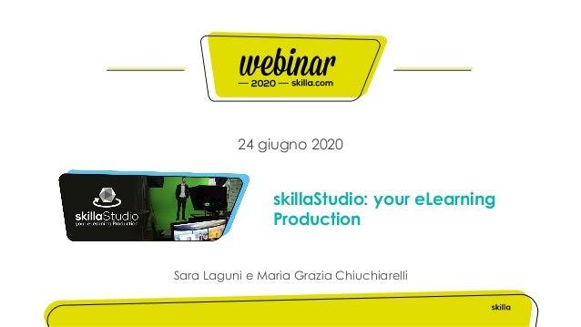 24 giugno 2020 skillaStudio: your eLearning Production Sara Laguni e Maria Grazia Chiuchiarelli