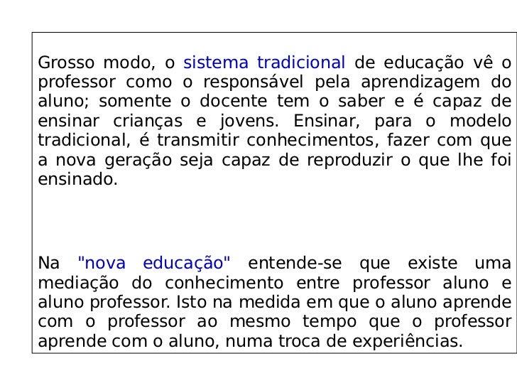 Grosso modo, o sistema tradicional de educação vê o professor como o responsável pela aprendizagem do ...