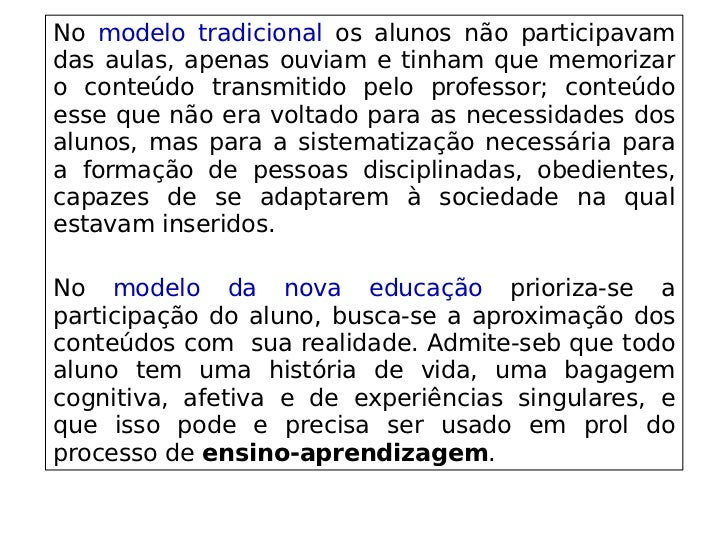No modelo tradicional os alunos não participavam das aulas, apenas ouviam e tinham que memorizar o conteúdo t...