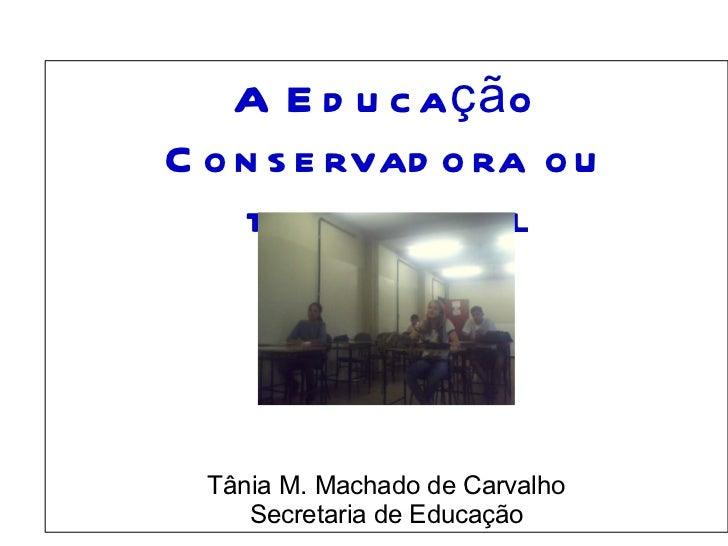 A Educação Conservadora ou tradicional                                           Tânia M. Machado de Carvalho...