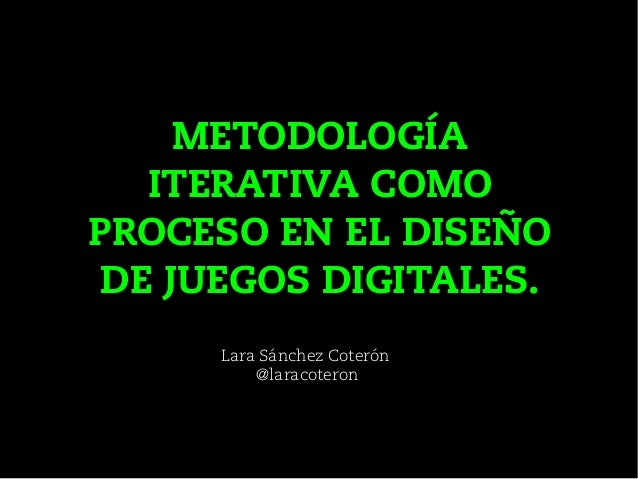 Lara Sánchez Coterón @laracoteron METODOLOGÍA ITERATIVA COMO PROCESO EN EL DISEÑO DE JUEGOS DIGITALES.