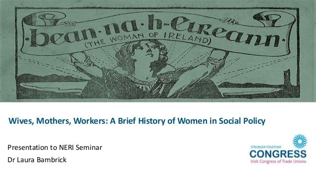 Wives, Mothers, Workers: A Brief History of Women in Social Policy Presentation to NERI Seminar Dr Laura Bambrick