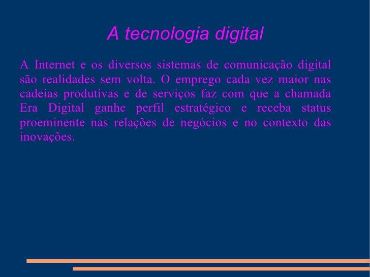 A tecnologia digital A Internet e os diversos sistemas de comunicação digital são realidades sem volta. O emprego cada vez...