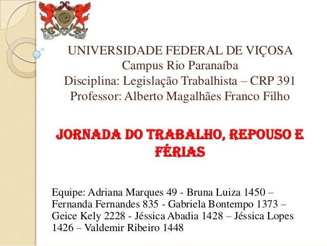 UNIVERSIDADE FEDERAL DE VIÇOSA Campus Rio Paranaíba Disciplina: Legislação Trabalhista – CRP 391 Professor: Alberto Magalh...