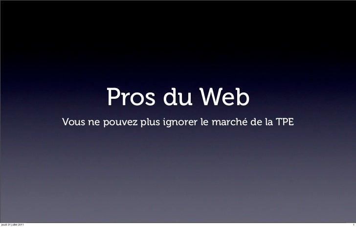 Pros du Web                        Vous ne pouvez plus ignorer le marché de la TPEjeudi 21 juillet 2011                   ...