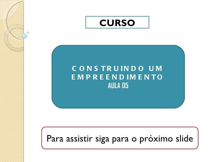CURSO CONSTRUINDO UM EMPREENDIMENTO AULA 05 Para assistir siga para o próximo slide