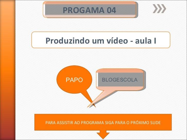 PROGAMA 04 PAPO BLOGESCOLA Produzindo um vídeo - aula I PARA ASSISTIR AO PROGRAMA SIGA PARA O PRÓXIMO SLIDE