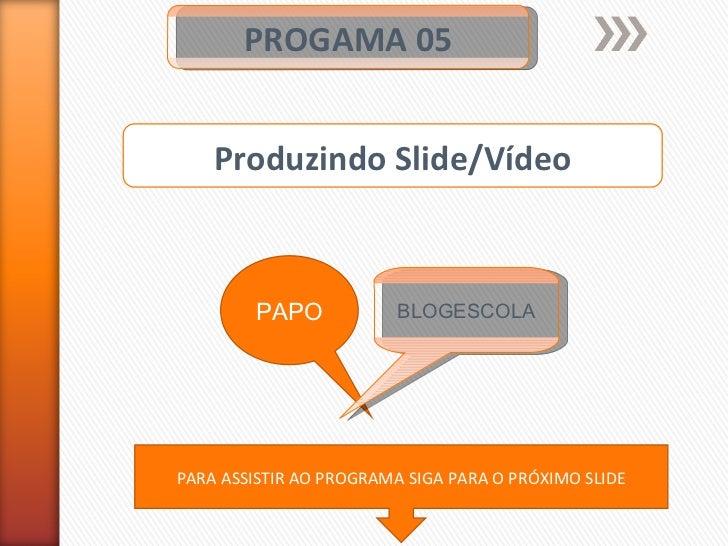 PROGAMA 05 PAPO BLOGESCOLA Produzindo Slide/Vídeo PARA ASSISTIR AO PROGRAMA SIGA PARA O PRÓXIMO SLIDE