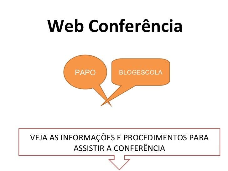 Web Conferência VEJA AS INFORMAÇÕES E PROCEDIMENTOS PARA ASSISTIR A CONFERÊNCIA PAPO BLOGESCOLA