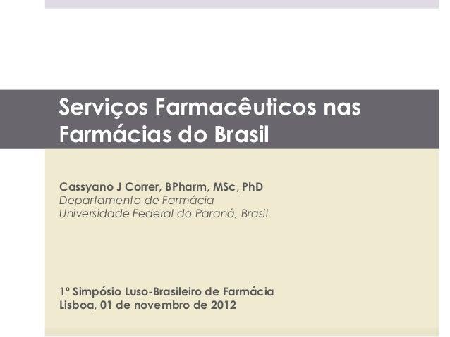 Serviços Farmacêuticos nasFarmácias do BrasilCassyano J Correr, BPharm, MSc, PhDDepartamento de FarmáciaUniversidade Feder...