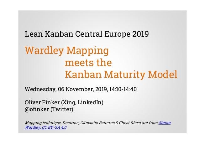 Lean Kanban Central Europe 2019 Wardley Mapping meets the Kanban Maturity Model Wednesday, 06 November, 2019, 14:10-14:40 ...