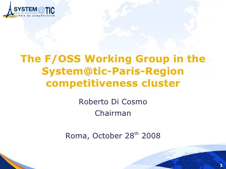 The F/OSS Working Group in the    System@tic-Paris-Region     competitiveness cluster           Roberto Di Cosmo          ...