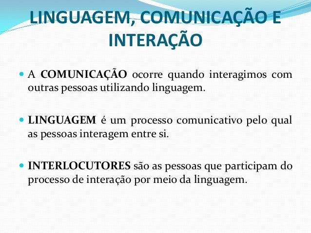 LINGUAGEM, COMUNICAÇÃO E INTERAÇÃO  A COMUNICAÇÃO ocorre quando interagimos com outras pessoas utilizando linguagem.  LI...