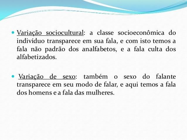  Variação sociocultural: a classe socioeconômica do indivíduo transparece em sua fala, e com isto temos a fala não padrão...