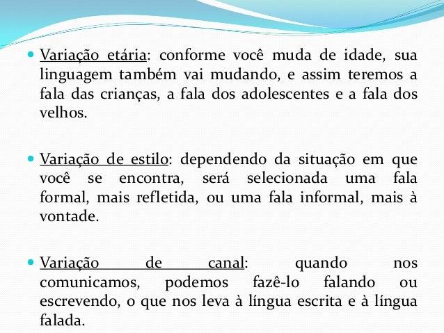  Variação etária: conforme você muda de idade, sua linguagem também vai mudando, e assim teremos a fala das crianças, a f...